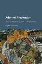 Adorno's Modernism - Art, Experience, and Catastrophe ebook by Espen Hammer