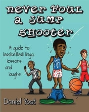 Never Foul A Jump Shooter - A Guide to Basketball Lingo, Lessons and Laughs ebook by Daniel Yost,Jackson Deborah,Marvel Banot