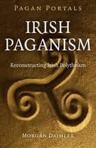 Pagan Portals - Irish Paganism ebook by Morgan Daimler