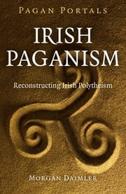 Pagan Portals - Irish Paganism - Reconstructing Irish Polytheism ebook by Morgan Daimler
