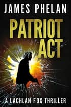 Patriot Act - A Lachlan Fox Thriller ebook by James Phelan