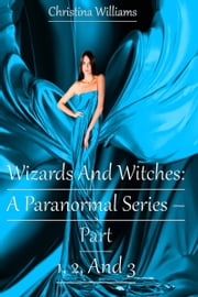 Wizards And Witches: A Paranormal Series – Part 1, 2, And 3 ebook by Christina Williams