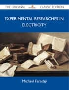 Experimental Researches in Electricity - The Original Classic Edition ebook by Faraday Michael