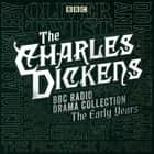 The Charles Dickens BBC Radio Drama Collection: The Early Years - Seven BBC Radio full-cast dramatisations audiobook by