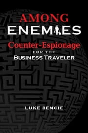 Among Enemies - Counter-Espionage for the Business Traveler ebook by Luke Bencie,William J. Esposito