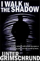 I Walk in the Shadow ebook by Unter Grimschrund