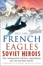 French Eagles, Soviet Heroes - The Normandie-Niemen Squadrons on the Eastern Front ebook by John Clarke, General Joseph Risso