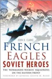 French Eagles, Soviet Heroes - The Normandie-Niemen Squadrons on the Eastern Front ebook by John Clarke,General Joseph Risso