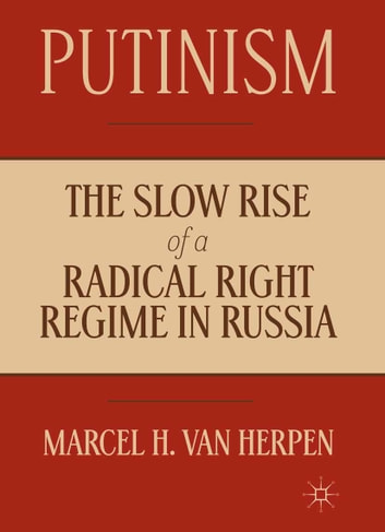 Putinism - The Slow Rise of a Radical Right Regime in Russia ebook by Marcel Van Herpen