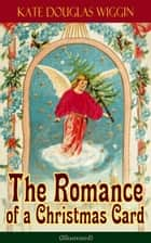 The Romance of a Christmas Card (Illustrated) ebook by Kate Douglas Wiggin