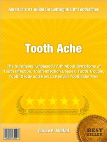 Tooth Ache - The Surprising, Unbiased Truth About Symptoms of Tooth Infection, Tooth Infection Causes, Tooth Trouble, Tooth Decay and How to Remain Toothache Free ebook by Carole Moffatt