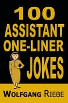 100 Assistant One-Liner Gags ebook by Wolfgang Riebe