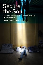 Secure the Soul - Christian Piety and Gang Prevention in Guatemala ebook by Kevin Lewis O'Neill