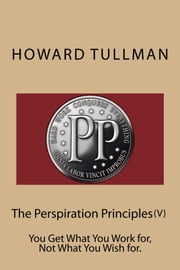 The Perspiration Principles (Vol. V) - You Get What You Work for, Not What You Wish for ebook by Howard A Tullman