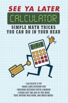 See Ya Later Calculator - Simple Math Tricks You Can Do in Your Head ebook by Editors of Portable Press