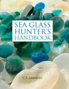 The Sea Glass Hunter's Handbook ebook by C. S. Lambert