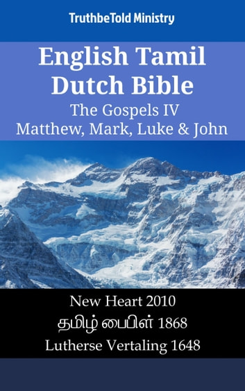 English Tamil Dutch Bible - The Gospels IV - Matthew, Mark, Luke & John - New Heart 2010 - தமிழ் பைபிள் 1868 - Lutherse Vertaling 1648 eBook by TruthBeTold Ministry
