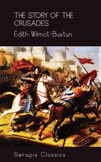 The Story of the Crusades (Serapis Classics) ebook by Edith Wilmot-Buxtun