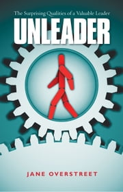 Unleader - The Surprising Qualities of a Valuable Leader ebook by Jane Overstreet