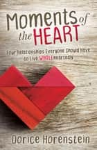Moments of the Heart - Four Relationships Everyone Should Have to Live Wholeheartedly ebook by Dorice Horenstein