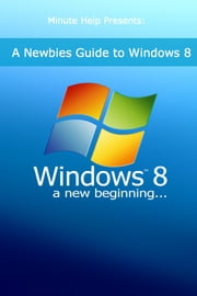 A Newbies Guide to Windows 8 ebook by Minute Help Guides