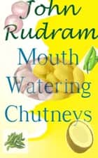Mouth Watering Chutneys ebook by John Rudram