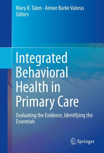 Integrated Behavioral Health in Primary Care - Evaluating the Evidence, Identifying the Essentials ebook by