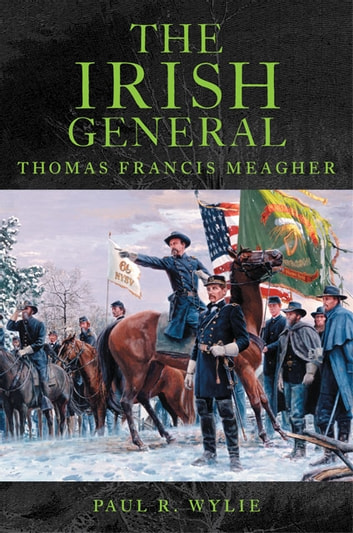 The Irish General - Thomas Francis Meagher ebook by Paul R. Wylie