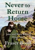 Never to Return Home - John and Mary White's Otago Story ebook by Fraser Boyd