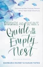 Barbara and Susan's Guide to the Empty Nest - Discovering New Purpose, Passion, and Your Next Great Adventure ebook by Barbara Rainey, Susan Yates