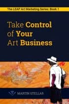Take Control of Your Art Business: Book 1 in the LEAP Art Marketing Series ebook by Martin Stellar