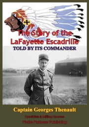 The Story Of The Lafayette Escadrille Told By Its Commander ebook by Captain Georges Thenault