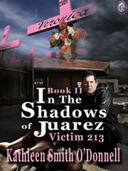 IN THE SHADOWS OF JUAREZ: VICTIM 213 Book II ebook by Kathleen Smith O'Donnell,T.L. Davison