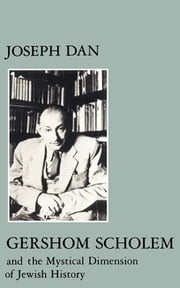 Gershom Scholem and the Mystical Dimension of Jewish History ebook by Joseph Dan
