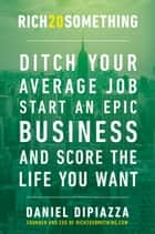 Rich20Something - Ditch Your Average Job, Start an Epic Business, and Score the Life You Want ebook by Daniel DiPiazza