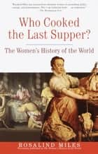 Who Cooked the Last Supper? - The Women's History of the World ebook by Rosalind Miles