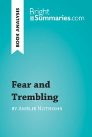 Fear and Trembling by Amélie Nothomb (Book Analysis) - Detailed Summary, Analysis and Reading Guide ebook by Bright Summaries