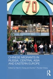 Chinese Migrants in Russia, Central Asia and Eastern Europe ebook by