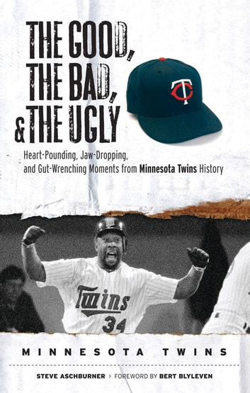 The Good, the Bad, & the Ugly: Minnesota Twins - Heart-Pounding, Jaw-Dropping, and Gut-Wrenching Moments from Minnesota Twins History ebook by Steve Aschburner