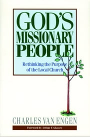 God's Missionary People - Rethinking the Purpose of the Local Church ebook by Charles E. Van Engen,Arthur Glasser