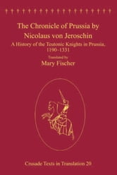The Chronicle of Prussia by Nicolaus von Jeroschin - A History of the Teutonic Knights in Prussia, 1190–1331 ebook by Dr Mary Fischer,Professor Malcolm Barber,Professor Peter W Edbury,Professor Bernard Hamilton,Professor Norman Housley,Professor Peter Jackson