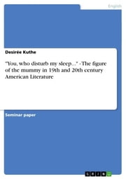 'You, who disturb my sleep...' - The figure of the mummy in 19th and 20th century American Literature - The figure of the mummy in 19th and 20th century American Literature ebook by Desirée Kuthe