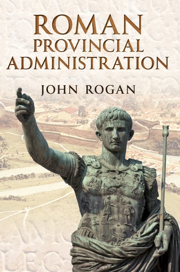 Roman Provincial Administration ebook by John Rogan