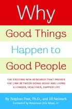 Why Good Things Happen to Good People - The Exciting New Research that Proves the Link Between Doing Good and Living a Longer, Healthier, Happier Lif ebook by Jill Neimark, Stephen Post, PH.D.,...