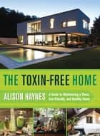 The Toxin-Free Home ebook by Alison Haynes