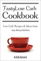 Tasty Low Carb Cookbook: Low Carb Recipes & Ideas from My Shiny Kitchen ebook by Kelly Rockwell