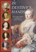 In Destiny's Hands - Five Tragic Rulers, Children of Maria Theresa ebook by