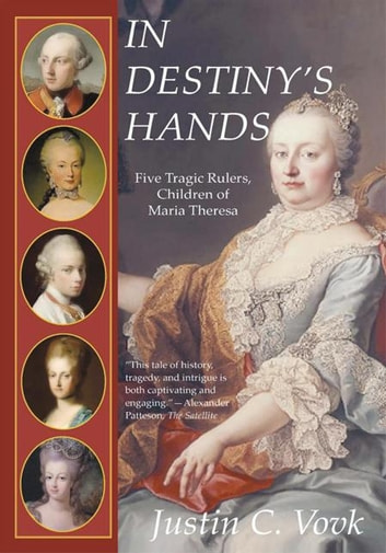 In Destiny's Hands - Five Tragic Rulers, Children of Maria Theresa ebook by Justin C. Vovk