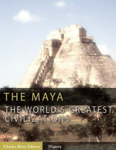 The World's Greatest Civilizations: The History and Culture of the Maya ebook by Charles River Editors