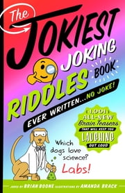 The Jokiest Joking Riddles Book Ever Written . . . No Joke! - 1,001 All-New Brain Teasers That Will Keep You Laughing Out Loud ebook by Brian Boone, Amanda Brack